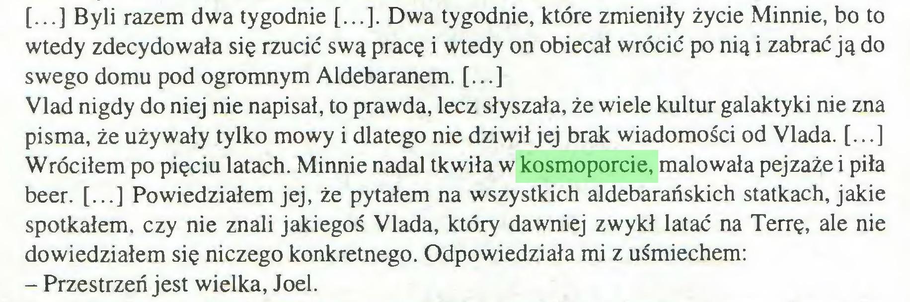 (...) [...] Byli razem dwa tygodnie [...]. Dwa tygodnie, które zmieniły życie Minnie, bo to wtedy zdecydowała się rzucić swą pracę i wtedy on obiecał wrócić po nią i zabrać ją do swego domu pod ogromnym Aldebaranem. [...] Vlad nigdy do niej nie napisał, to prawda, lecz słyszała, że wiele kultur galaktyki nie zna pisma, że używały tylko mowy i dlatego nie dziwił jej brak wiadomości od Vlada. [...] Wróciłem po pięciu latach. Minnie nadal tkwiła w kosmoporcie, malowała pejzaże i piła beer. [...] Powiedziałem jej, że pytałem na wszystkich aldebarańskich statkach, jakie spotkałem, czy nie znali jakiegoś Vlada, który dawniej zwykł latać na Terrę, ale nie dowiedziałem się niczego konkretnego. Odpowiedziała mi z uśmiechem: - Przestrzeń jest wielka, Joel...