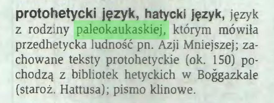 (...) protohetycki język, hatycki język, język z rodziny paleokaukaskiej, którym mówiła przedhetycka ludność pn. Azji Mniejszej; zachowane teksty protohetyckie (ok. 150) pochodzą z bibliotek hetyckich w Boggazkale (staroż. Hattusa); pismo klinowe...