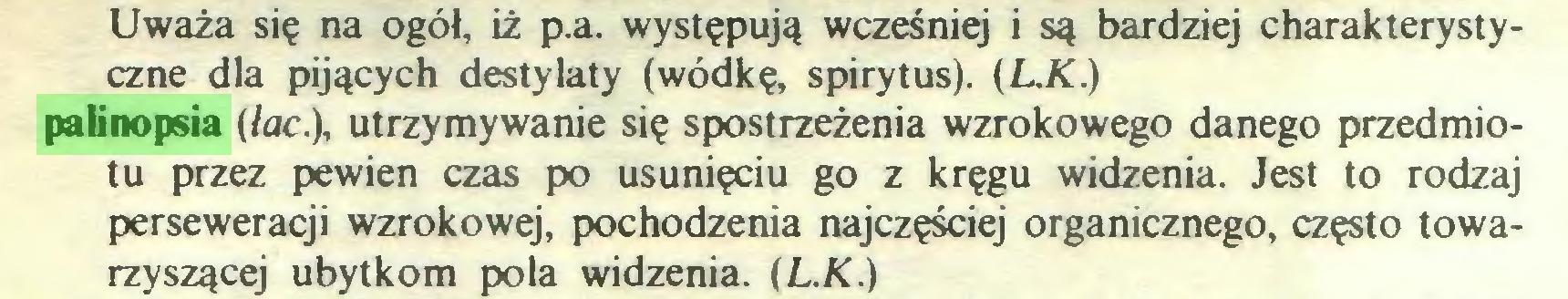 (...) Uważa się na ogół, iż p.a. występują wcześniej i są bardziej charakterystyczne dla pijących destylaty (wódkę, spirytus). (L.K.) palinopsia (łac.), utrzymywanie się spostrzeżenia wzrokowego danego przedmiotu przez pewien czas po usunięciu go z kręgu widzenia. Jest to rodzaj perseweracji wzrokowej, pochodzenia najczęściej organicznego, często towarzyszącej ubytkom pola widzenia. (L.K.)...