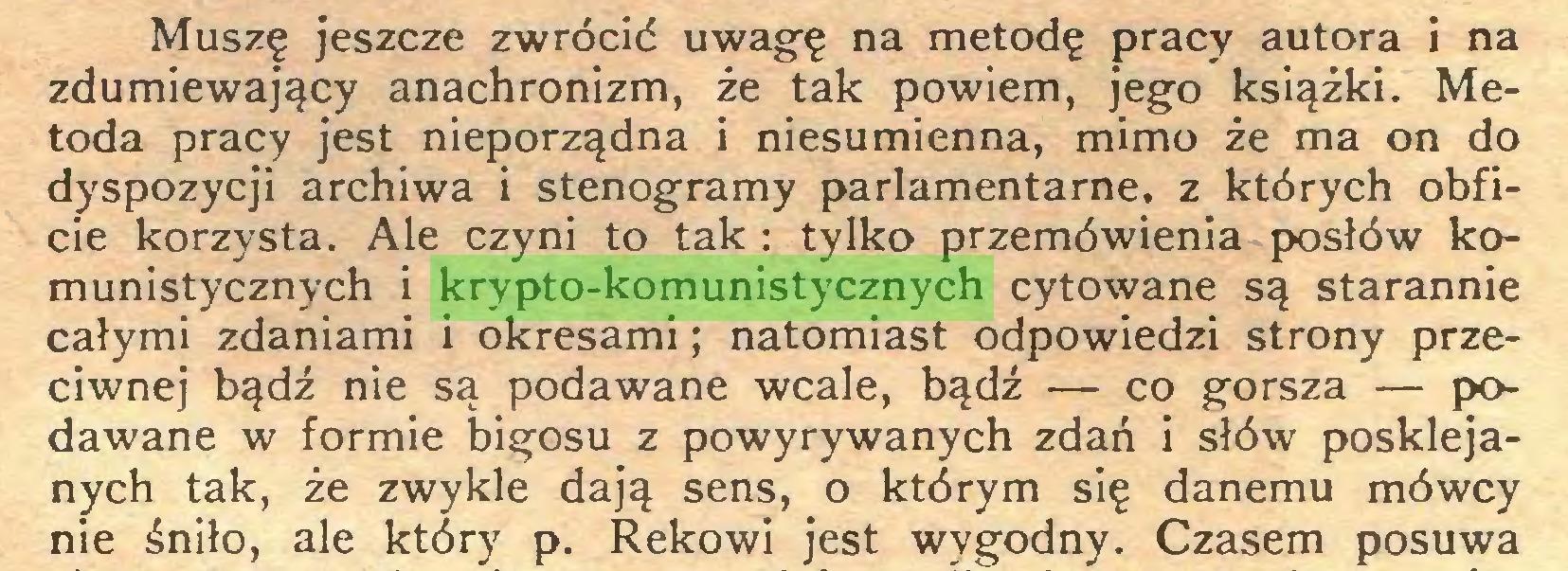 (...) Muszę jeszcze zwrócić uwagę na metodę pracy autora i na zdumiewający anachronizm, że tak powiem, jego książki. Metoda pracy jest nieporządna i niesumienna, mimo że ma on do dyspozycji archiwa i stenogramy parlamentarne, z których obficie korzysta. Ale czyni to tak : tylko przemówienia posłów komunistycznych i krypto-komunistycznych cytowane są starannie całymi zdaniami i okresami; natomiast odpowiedzi strony przeciwnej bądź nie są podawane wcale, bądź — co gorsza — podawane w formie bigosu z powyrywanych zdań i słów posklejanych tak, że zwykle dają sens, o którym się danemu mówcy nie śniło, ale który p. Rekowi jest wygodny. Czasem posuwa...
