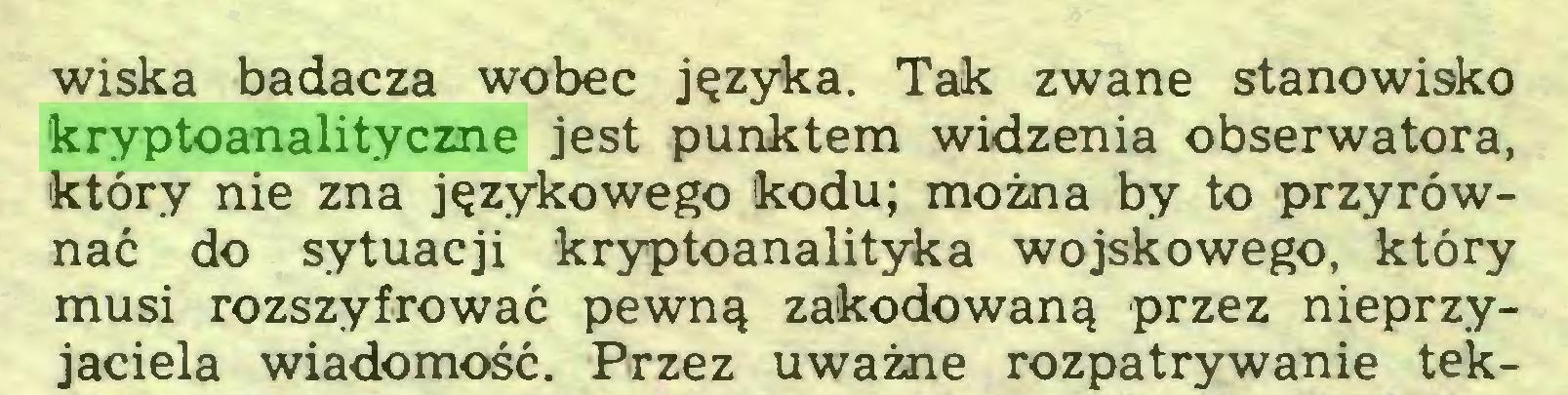 (...) wiska badacza wobec języka. Tak zwane stanowisko kryptoanalityczne jest punktem widzenia obserwatora, który nie zna językowego kodu; można by to przyrównać do sytuacji kryptoanalityka wojskowego, który musi rozszyfrować pewną zakodowaną przez nieprzyjaciela wiadomość. Przez uważne rozpatrywanie tek...