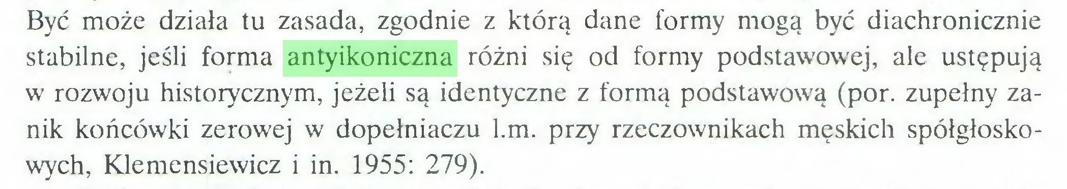 (...) Być może działa tu zasada, zgodnie z którą dane formy mogą być diachronicznie stabilne, jeśli forma antyikoniczna różni się od formy podstawowej, ale ustępują w rozwoju historycznym, jeżeli są identyczne z formą podstawową (por. zupełny zanik końcówki zerowej w dopełniaczu l.m. przy rzeczownikach męskich spółgłoskowych, Klemensiewicz i in. 1955: 279)...