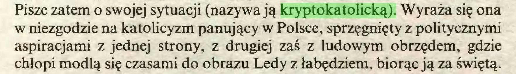 (...) Pisze zatem o swojej sytuacji (nazywają kryptokatolicką). Wyraża się ona w niezgodzie na katolicyzm panujący w Polsce, sprzęgnięty z politycznymi aspiracjami z jednej strony, z drugiej zaś z ludowym obrzędem, gdzie chłopi modlą się czasami do obrazu Ledy z łabędziem, biorąc ją za świętą...