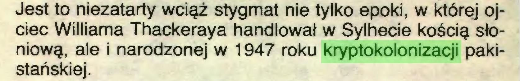 (...) Jest to niezatarty wciąż stygmat nie tylko epoki, w której ojciec Williama Thackeraya handlował w Sylhecie kością słoniową, ale i narodzonej w 1947 roku kryptokolonizacji pakistańskiej...