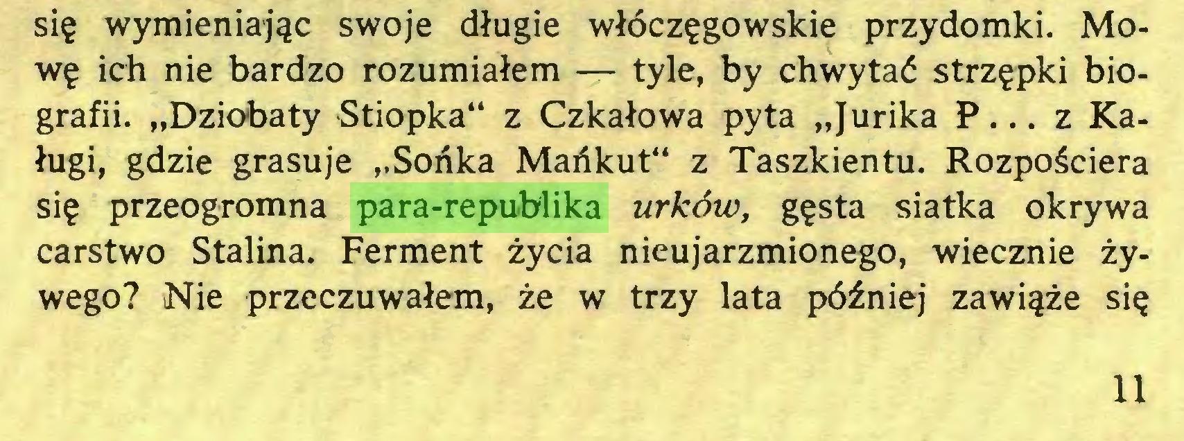 """(...) się wymieniając swoje długie włóczęgowskie przydomki. Mowę ich nie bardzo rozumiałem — tyle, by chwytać strzępki biografii. """"Dziobaty Stiopka"""" z Czkałowa pyta """"Jurika P... z Kaługi, gdzie grasuje """"Sońka Mańkut"""" z Taszkientu. Rozpościera się przeogromna para-republika urków, gęsta siatka okrywa carstwo Stalina. Ferment życia nieujarzmionego, wiecznie żywego? Nie przeczuwałem, że w trzy lata później zawiąże się 11..."""