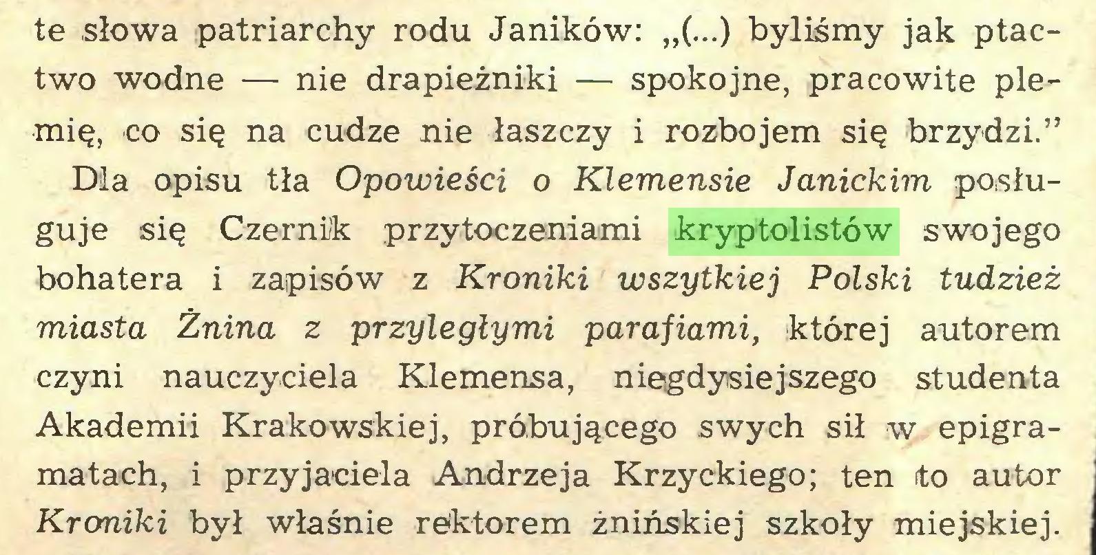 """(...) te słowa patriarchy rodu Janików: """"(...) byliśmy jak ptactwo wodne — nie drapieżniki — spokojne, pracowite plemię, co się na cudze nie łaszczy i rozbojem się brzydzi."""" Dla opisu tła Opowieści o Klemensie Janickim posługuje się Czernik przytoczeniami kryptolistów swojego bohatera i zapisów z Kroniki wszytkiej Polski tudzież miasta Żnina z przyległymi parafiami, której autorem czyni nauczyciela Klemensa, niegdysiejszego studenta Akademii Krakowskiej, próbującego swych sił w epigramatach, i przyjaciela Andrzeja Krzyckiego; ten ito autor Kroniki był właśnie rektorem żnińskiej szkoły miejskiej..."""