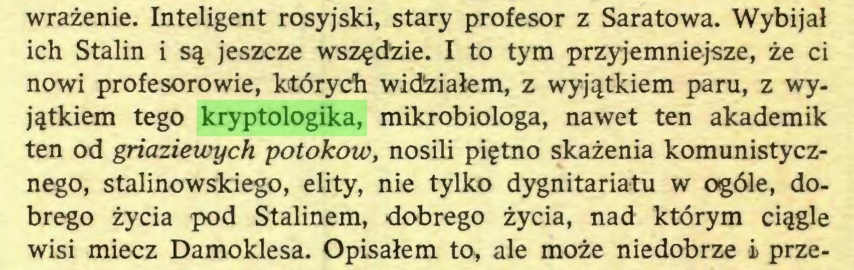 (...) wrażenie. Inteligent rosyjski, stary profesor z Saratowa. Wybijał ich Stalin i są jeszcze wszędzie. I to tym przyjemniejsze, że ci nowi profesorowie, których widżiałem, z wyjątkiem paru, z wyjątkiem tego kryptologika, mikrobiologa, nawet ten akademik ten od griaziewych potokow, nosili piętno skażenia komunistycznego, stalinowskiego, elity, nie tylko dygnitariatu w ogóle, dobrego życia pod Stalinem, dobrego życia, nad którym ciągle wisi miecz Damoklesa. Opisałem to, ale może niedobrze i prze...