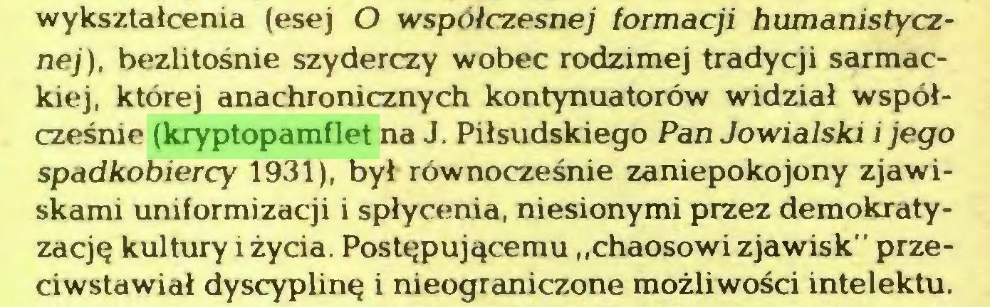 """(...) wykształcenia (esej O współczesnej formacji humanistycznej), bezlitośnie szyderczy wobec rodzimej tradycji sarmackiej, której anachronicznych kontynuatorów widział współcześnie (kryptopamflet na J. Piłsudskiego Pan Jowiaiski i jego spadkobiercy 1931), był równocześnie zaniepokojony zjawiskami uniformizacji i spłycenia, niesionymi przez demokratyzację kultury i życia. Postępującemu """"chaosowi zjawisk"""" przeciwstawiał dyscyplinę i nieograniczone możliwości intelektu..."""
