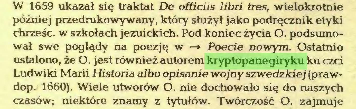(...) W 1659 ukazał się traktat De officiis libri tres, wielokrotnie później przedrukowywany, który służył jako podręcznik etyki chrześc. w szkołach jezuickich. Pod koniec życia O. podsumował swe poglądy na poezję w —» Poecie nowym. Ostatnio ustalono, że O. jest również autorem kryptopanegiryku ku czci Ludwiki Marii Historia albo opisanie wojny szwedzkiej (prawdop. 1660). Wiele utworów O. nie dochowało się do naszych czasów; niektóre znamy z tytułów. Twórczość O. zajmuje...