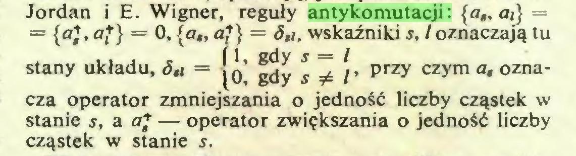 """(...) Jordan i E. Wigner, reguły antykomutacji: {a"""" ai} = = (oj, fl,+} = 0, {a"""" a*} = 8,i. wskaźniki s, l oznaczają tu i 1, gdy s = / = (O, gdy s*l' przy czym ozna* cza operator zmniejszania o jedność liczby cząstek w stanie s, a af — operator zwiększania o jedność liczby cząstek w stanie s..."""