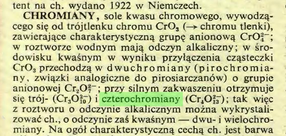 (...) tent na ch. wydano 1922 w Niemczech. CHROMIANY, sole kwasu chromowego, wywodzącego się od trójtlenku chromu CrOs (-> chromu tlenki), zawierające charakterystyczną grupę anionową CrOf-; w roztworze wodnym mają odczyn alkaliczny; w środowisku kwaśnym w wyniku przyłączenia cząsteczki Cr03 przechodzą w dwuchromiany (pirochromiany, związki analogiczne do pirosiarczanów) o grupie anionowej Cr20?_; przy silnym zakwaszeniu otrzymuje się trój- (Cr3Ofjr) i czterochromiany (Cr^Ofr); tak więc z roztworu o odczynie alkalicznym można wykrystalizować ch., o odczynie zaś kwaśnym — dwu- i wielochromiany. Na ogół charakterystyczną cechą ch. jest barwa...