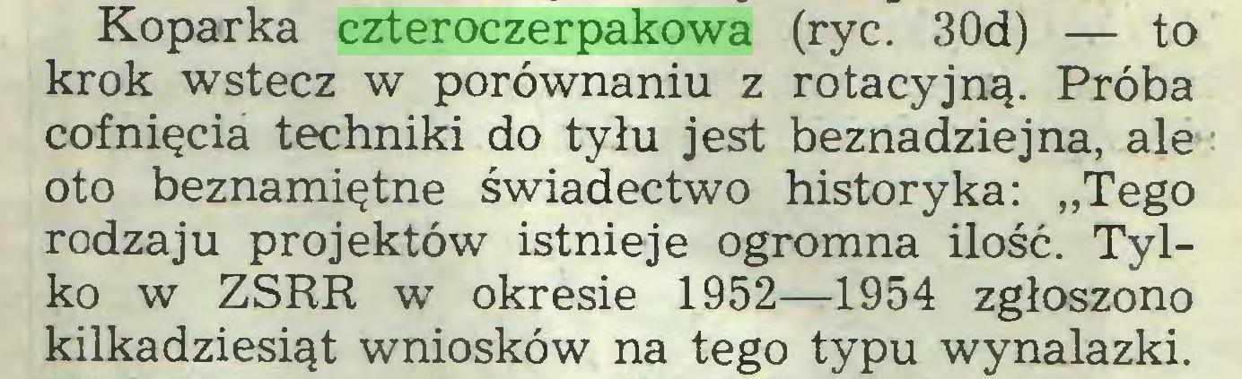 """(...) Koparka czteroczerpakowa (ryc. 3Od) — to krok wstecz w porównaniu z rotacyjną. Próba cofnięcia techniki do tyłu jest beznadziejna, ale oto beznamiętne świadectwo historyka: """"Tego rodzaju projektów istnieje ogromna ilość. Tylko w ZSRR w okresie 1952—1954 zgłoszono kilkadziesiąt wniosków na tego typu wynalazki..."""