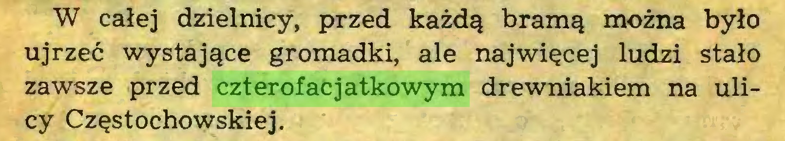 (...) W całej dzielnicy, przed każdą bramą można było ujrzeć wystające gromadki, ale najwięcej ludzi stało zawsze przed czterofacjatkowym drewniakiem na ulicy Częstochowskiej...