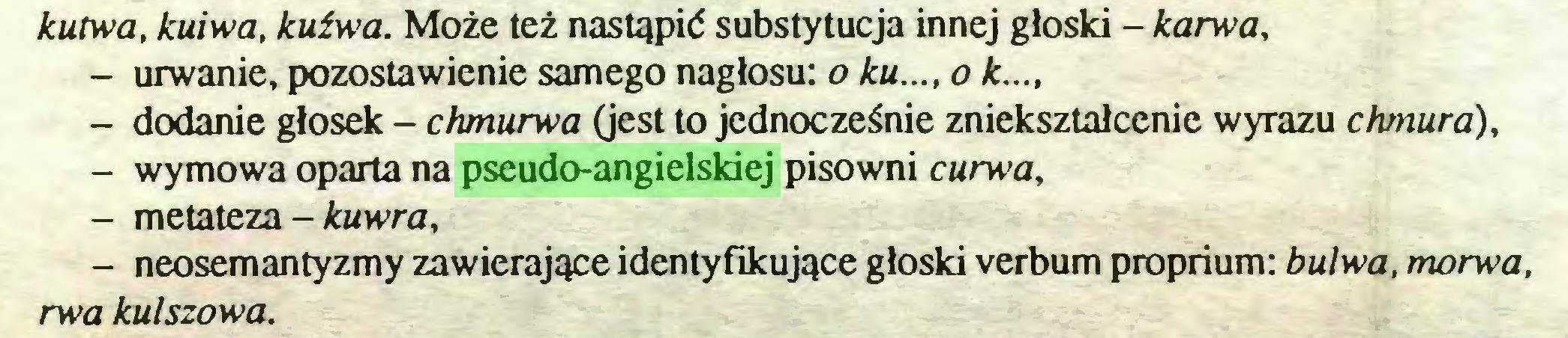 (...) kutwa, kuiwa, kuźwa. Może też nastąpić substytucja innej głoski - karwa, - urwanie, pozostawienie samego nagłosu: o ku..., o k..., - dodanie głosek - chmurwa (jest to jednocześnie zniekształcenie wyrazu chmura), - wymowa oparta na pseudo-angielskiej pisowni curwa, - metateza - kuwra, - neosemantyzmy zawierające identyfikujące głoski verbum proprium: bulwa, morwa, rwa kulszowa...