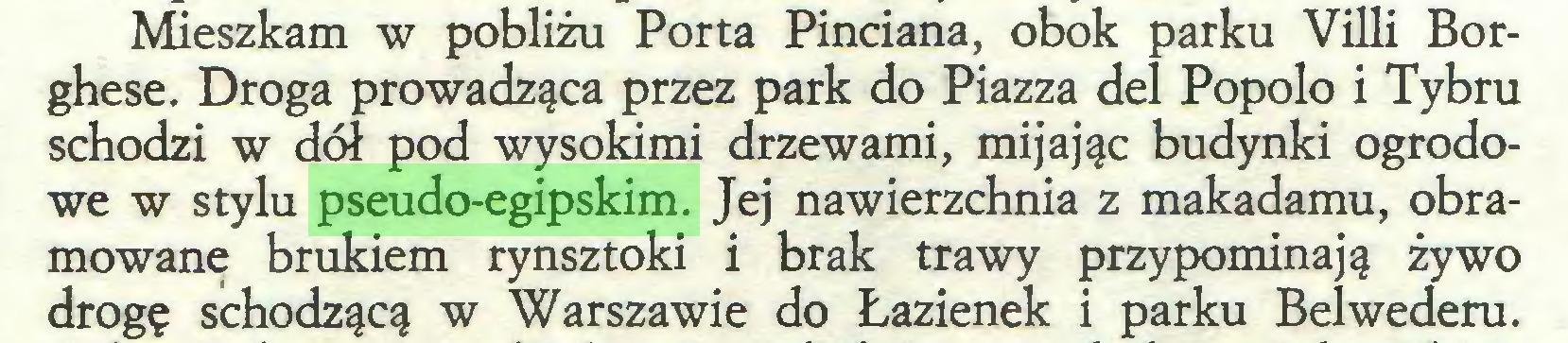 (...) Mieszkam w pobliżu Porta Pinciana, obok parku Villi Borghese. Droga prowadząca przez park do Piazza del Popolo i Tybru schodzi w dół pod wysokimi drzewami, mijając budynki ogrodowe w stylu pseudo-egipskim. Jej nawierzchnia z makadamu, obramowane brukiem rynsztoki i brak trawy przypominają żywo drogę schodzącą w Warszawie do Łazienek i parku Belwederu...