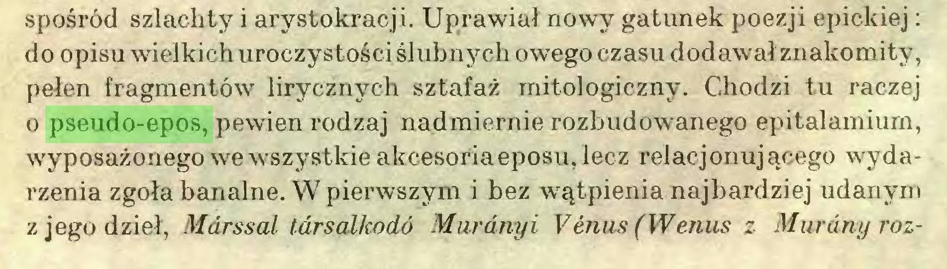 (...) spośród szlachty i arystokracji. Uprawiał nowy gatunek poezji epickiej : do opisu wielkich uroczystości ślubnych owego czasu dodawał znakomity, pełen fragmentów lirycznych sztafaż mitologiczny. Chodzi tu raczej o pseudo-epos, pewien rodzaj nadmiernie rozbudowanego epitalamium, wyposażonego we wszystkie akcesoriaeposu,lecz relacjonującego wydarzenia zgoła banalne. W pierwszym i bez wątpienia najbardziej udanym z jego dzieł, Mdrssal tarsalkodó Murânyi Vénus (Wenus z Murany roz...