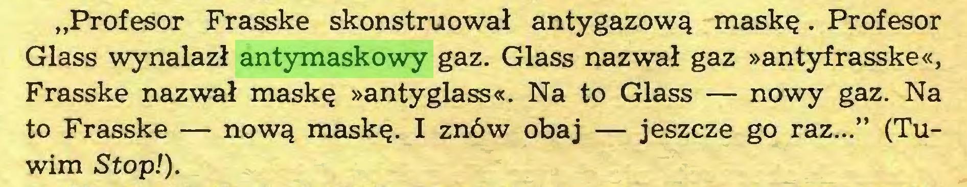 """(...) """"Profesor Frasske skonstruował antygazową maskę. Profesor Glass wynalazł antymaskowy gaz. Glass nazwał gaz »antyfrasske«, Frasske nazwał maskę »antyglass«. Na to Glass — nowy gaz. Na to Frasske — nową maskę. I znów obaj — jeszcze go raz..."""" (Tuwim Stop!)..."""