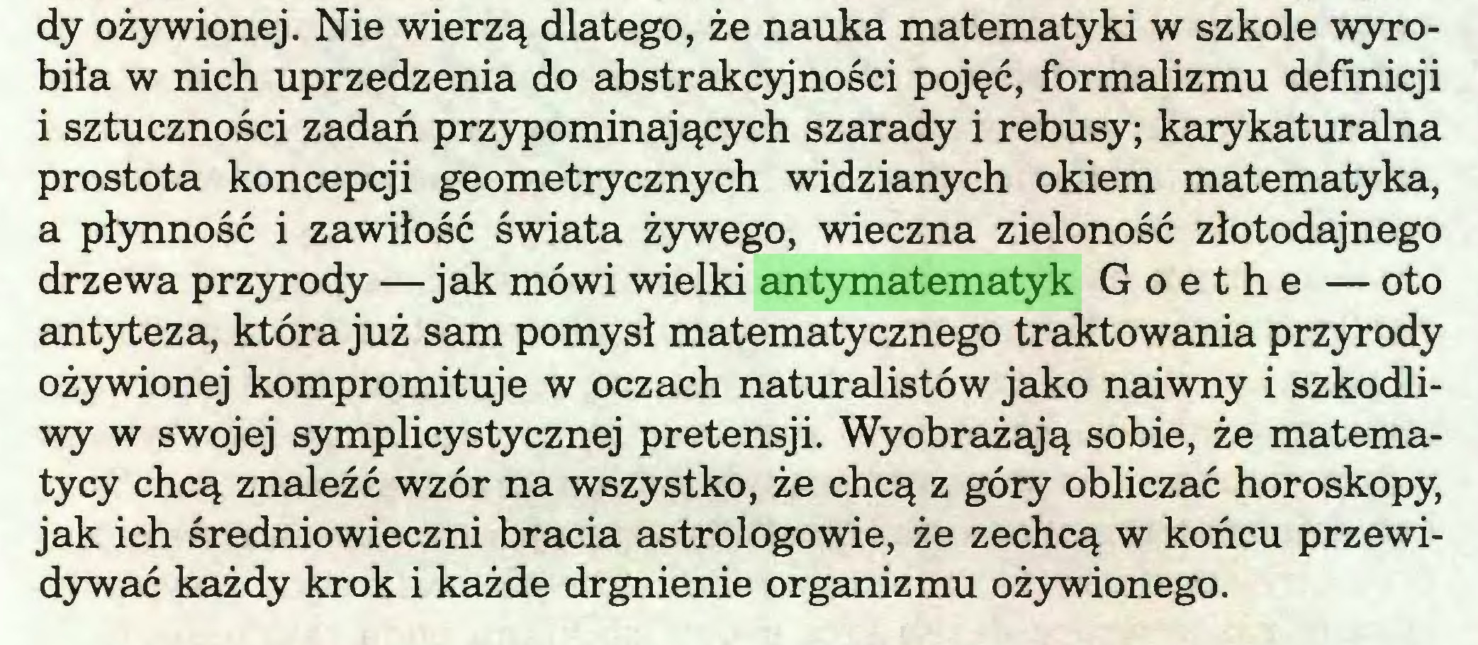 (...) dy ożywionej. Nie wierzą dlatego, że nauka matematyki w szkole wyrobiła w nich uprzedzenia do abstrakcyjności pojęć, formalizmu definicji i sztuczności zadań przypominających szarady i rebusy; karykaturalna prostota koncepcji geometrycznych widzianych okiem matematyka, a płynność i zawiłość świata żywego, wieczna zieloność złotodajnego drzewa przyrody —jak mówi wielki antymatematyk Goethe — oto antyteza, która już sam pomysł matematycznego traktowania przyrody ożywionej kompromituje w oczach naturalistów jako naiwny i szkodliwy w swojej symplicystycznej pretensji. Wyobrażają sobie, że matematycy chcą znaleźć wzór na wszystko, że chcą z góry obliczać horoskopy, jak ich średniowieczni bracia astrologowie, że zechcą w końcu przewidywać każdy krok i każde drgnienie organizmu ożywionego...