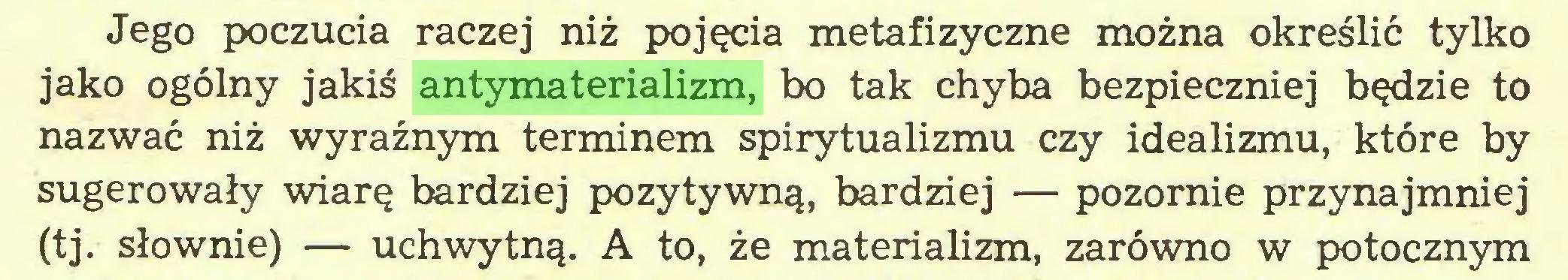 (...) Jego poczucia raczej niż pojęcia metafizyczne można określić tylko jako ogólny jakiś antymaterializm, bo tak chyba bezpieczniej będzie to nazwać niż wyraźnym terminem spirytualizmu czy idealizmu, które by sugerowały wiarę bardziej pozytywną, bardziej — pozornie przynajmniej (tj. słownie) — uchwytną. A to, że materializm, zarówno w potocznym...