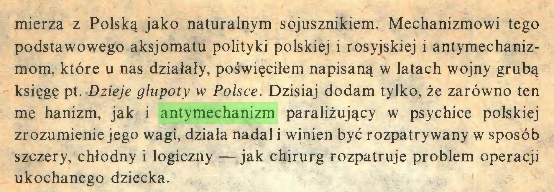 (...) mierzą z Polską jako naturalnym sojusznikiem. Mechanizmowi tego podstawowego aksjomatu polityki polskiej i rosyjskiej i antymechanizmom, które u nas działały, poświęciłem napisaną w latach wojny grubą księgę pt. Dzieje głupoty w Polsce. Dzisiaj dodam tylko, że zarówno ten me hanizm, jak i antymechanizm paraliżujący w psychice polskiej zrozumienie jego wagi, działa nadal i winien być rozpatrywany w sposób szczery, chłodny i logiczny —jak chirurg rozpatruje problem operacji ukochanego dziecka...