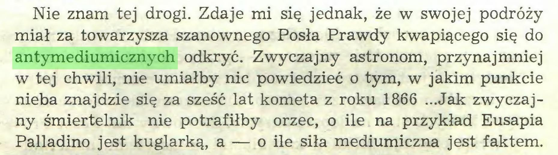 (...) Nie znam tej drogi. Zdaje mi się jednak, że w swojej podróży miał za towarzysza szanownego Posła Prawdy kwapiącego się do antymediumicznych odkryć. Zwyczajny astronom, przynajmniej w tej chwili, nie umiałby nic powiedzieć o tym, w jakim punkcie nieba znajdzie się za sześć lat kometa z roku 1866 ...Jak zwyczajny śmiertelnik nie potrafiłby orzec, o ile na przykład Eusapia Palladino jest kuglarką, a — o ile siła mediumiczna jest faktem...