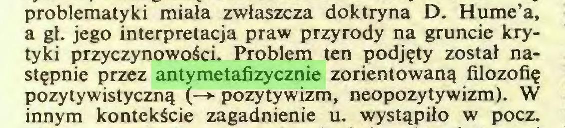 (...) problematyki miała zwłaszcza doktryna D. Hume'a, a gł. jego interpretacja praw przyrody na gruncie krytyki przyczynowości. Problem ten podjęty został następnie przez antymetafizycznie zorientowaną filozofię pozytywistyczną (—► pozytywizm, neopozytywizm). W innym kontekście zagadnienie u. wystąpiło w pocz...