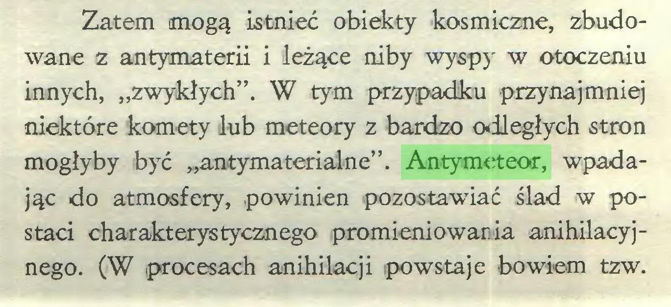 """(...) Zatem mogą istnieć obiekty kosmiczne, zbudowane z antymaterii i leżące niby wyspy w otoczeniu innych, """"zwykłych"""". W tym przypadku przynajmniej niektóre komety lub meteory z bardzo o-dległych stron mogłyby być """"antymaterialne"""". Antymeteor, wpadając do atmosfery, powinien pozostawiać ślad w postaci charakterystycznego promieniowania anihilacyjnego. (W procesach anihilacji powstaje bowiem tzw..."""