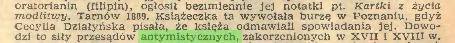 (...) oratorianin (filipin), ogłosił bezimiennie jej notatki pt. Kartki z życia modlitwy, Tarnów 1889. Książeczka ta wywołała burzę w Poznaniu, gdyż Cecylia Działyńska pisała, że księża odmawiali spowiadania jej. Dowodzi to siły przesądów antymistycznych, zakorzenionych w XVII i XVIII w...