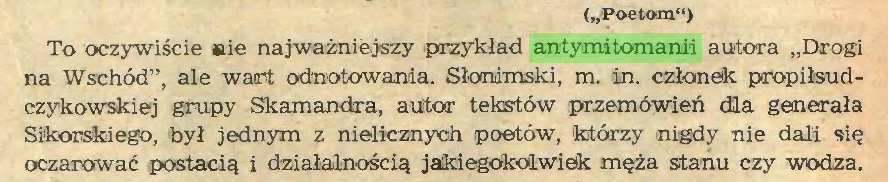 """(...) (""""Poetom"""") To oczywiście »ie najważniejszy przykład antymitomanii autora """"Drogi na Wschód"""", ale wart odnotowania. Słonimski, m. in. członek pnopiłsudczykowskiej grupy Skamandra, autor tekstów przemówień dla generała Sikorskiego, był jednym z nielicznych poetów, 'którzy nigdy nie dali się oczarować postacią i działalnością jakiegokolwiek męża stanu czy wodza..."""