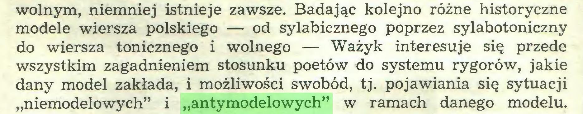 """(...) wolnym, niemniej istnieje zawsze. Badając kolejno różne historyczne modele wiersza polskiego — od sylabicznego poprzez sylabotoniczny do wiersza tonicznego i wolnego — Ważyk interesuje się przede wszystkim zagadnieniem stosunku poetów do systemu rygorów, jakie dany model zakłada, i możliwości swobód, tj. pojawiania się sytuacji """"niemodelowych"""" i """"antymodelowych"""" w ramach danego modelu..."""
