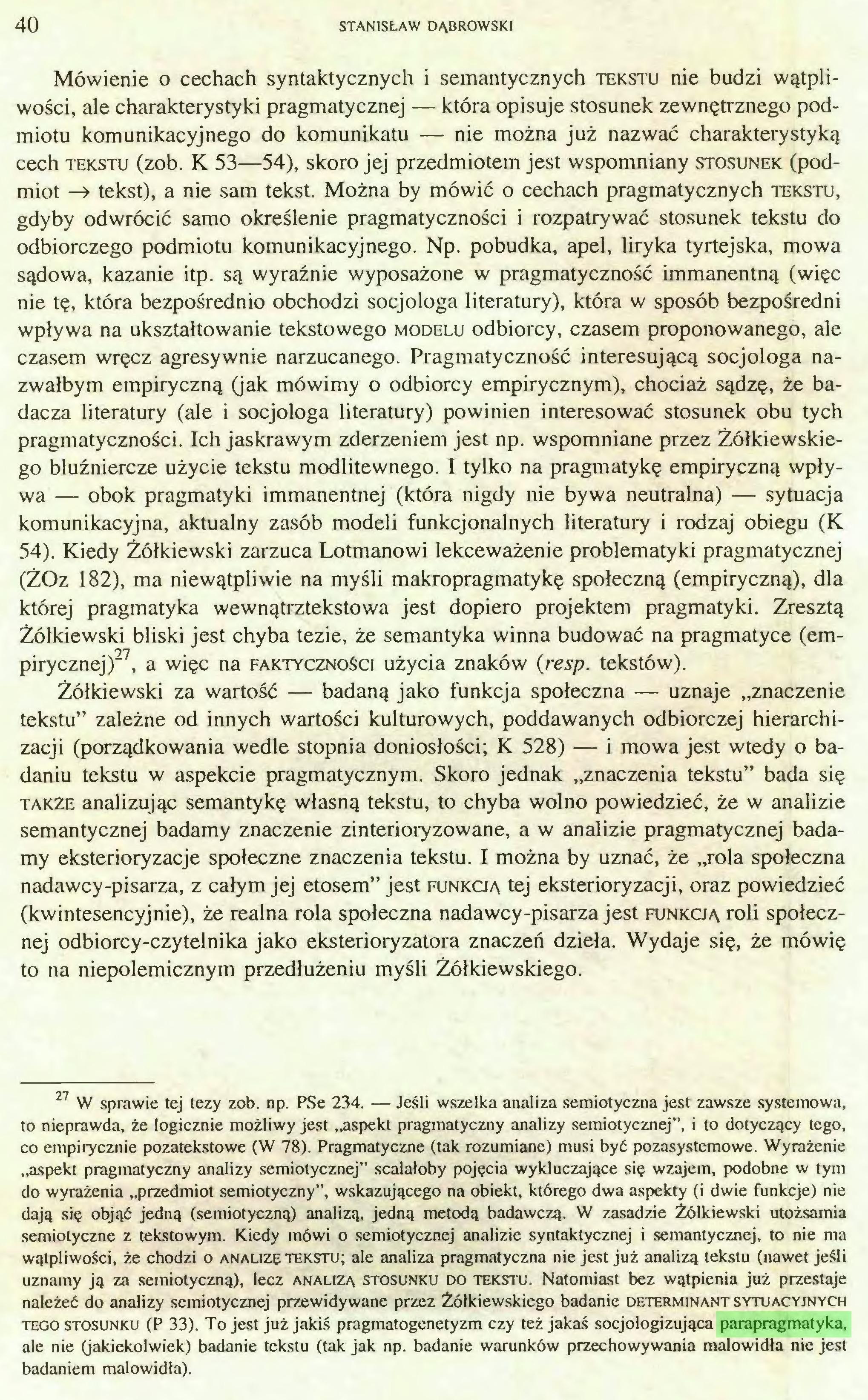 (...) semiotyczne z tekstowym. Kiedy mówi o semiotycznej analizie syntaktycznej i semantycznej, to nie ma wątpliwości, że chodzi o analizę tekstu; ale analiza pragmatyczna nie jest już analizą tekstu (nawet jeśli uznamy ją za semiotyczną), lecz analizą stosunku do tekstu. Natomiast bez wątpienia już przestaje należeć do analizy semiotycznej przewidywane przez Żółkiewskiego badanie determinant sytuacyjnych tego stosunku (P 33). To jest już jakiś pragmatogenetyzm czy też jakaś socjologizująca parapragmatyka, ale nie (jakiekolwiek) badanie tekstu (tak jak np. badanie warunków przechowywania malowidła nie jest badaniem malowidła). Z ZAGADNIEŃ METODOLOGICZNYCH SEMIOTYKI KULTURY 41...