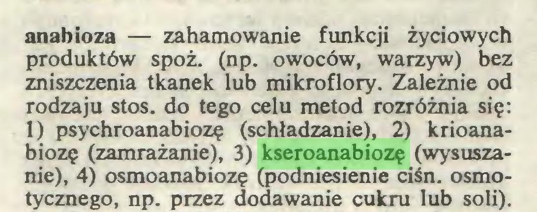 (...) anabioza — zahamowanie funkcji życiowych produktów spoż. (np. owoców, warzyw) bez zniszczenia tkanek lub mikroflory. Zależnie od rodzaju stos. do tego celu metod rozróżnia się: 1) psychroanabiozę (schładzanie), 2) krioanabiozę (zamrażanie), 3) kseroanabiozę (wysuszanie), 4) osmoanabiozę (podniesienie ciśn. osmotycznego, np. przez dodawanie cukru lub soli)...