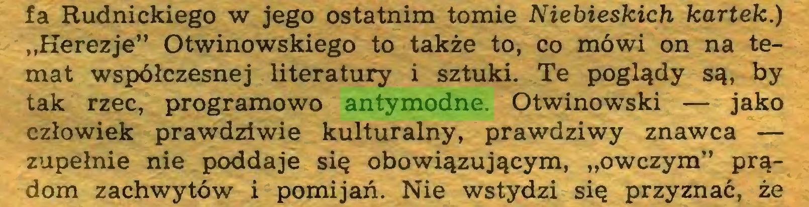 """(...) fa Rudnickiego w jego ostatnim tomie Niebieskich kartek.) """"Herezje"""" Otwinowskiego to także to, co mówi on na temat współczesnej literatury i sztuki. Te poglądy są, by tak rzec, programowo antymodne. Otwinowski — jako człowiek prawdziwie kulturalny, prawdziwy znawca — zupełnie nie poddaje się obowiązującym, """"owczym"""" prądom zachwytów i pomijań. Nie wstydzi się przyznać, że..."""