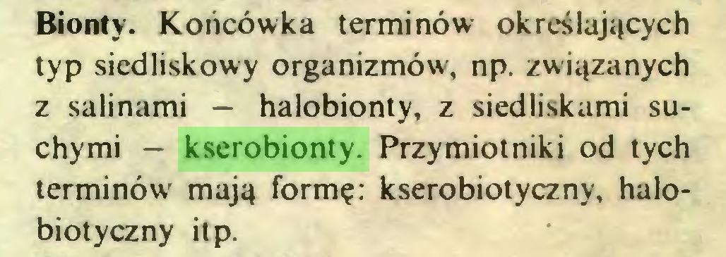 (...) Bionty. Końcówka terminów określających typ siedliskowy organizmów, np. związanych z salinami — halobionty, z siedliskami suchymi — kserobionty. Przymiotniki od tych terminów mają formę: kserobiotyczny, halobiotyczny itp...