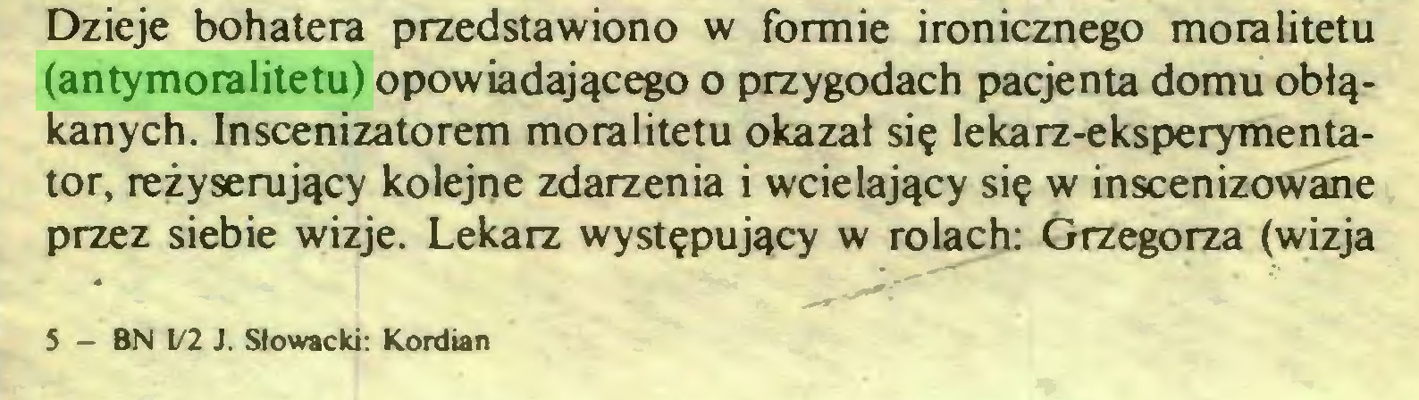 (...) Dzieje bohatera przedstawiono w formie ironicznego moralitetu (antymoralitetu) opowiadającego o przygodach pacjenta domu obłąkanych. Inscenizatorem moralitetu okazał się lekarz-eksperymentator, reżyserujący kolejne zdarzenia i wcielający się w inscenizowane przez siebie wizje. Lekarz występujący w rolach: Grzegorza (wizja 5 — BN 1/2 J. Słowacki: Kordian...