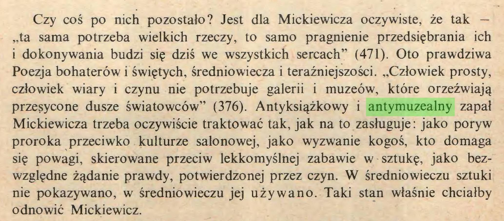 """(...) Czy coś po nich pozostało? Jest dla Mickiewicza oczywiste, że tak — """"ta sama potrzeba wielkich rzeczy, to samo pragnienie przedsiębrania ich i dokonywania budzi się dziś we wszystkich sercach"""" (471). Oto prawdziwa Poezja bohaterów i świętych, średniowiecza i teraźniejszości. """"Człowiek prosty, człowiek wiary i czynu nie potrzebuje galerii i muzeów, które orzeźwiają przesycone dusze światowców"""" (376). Antyksiążkowy i antymuzealny zapał Mickiewicza trzeba oczywiście traktować tak, jak na to zasługuje: jako poryw proroka przeciwko kulturze salonowej, jako wyzwanie kogoś, kto domaga się powagi, skierowane przeciw lekkomyślnej zabawie w sztukę, jako bezwzględne żądanie prawdy, potwierdzonej przez czyn. W średniowieczu sztuki nie pokazywano, w średniowieczu jej używano. Taki stan właśnie chciałby odnowić Mickiewicz..."""