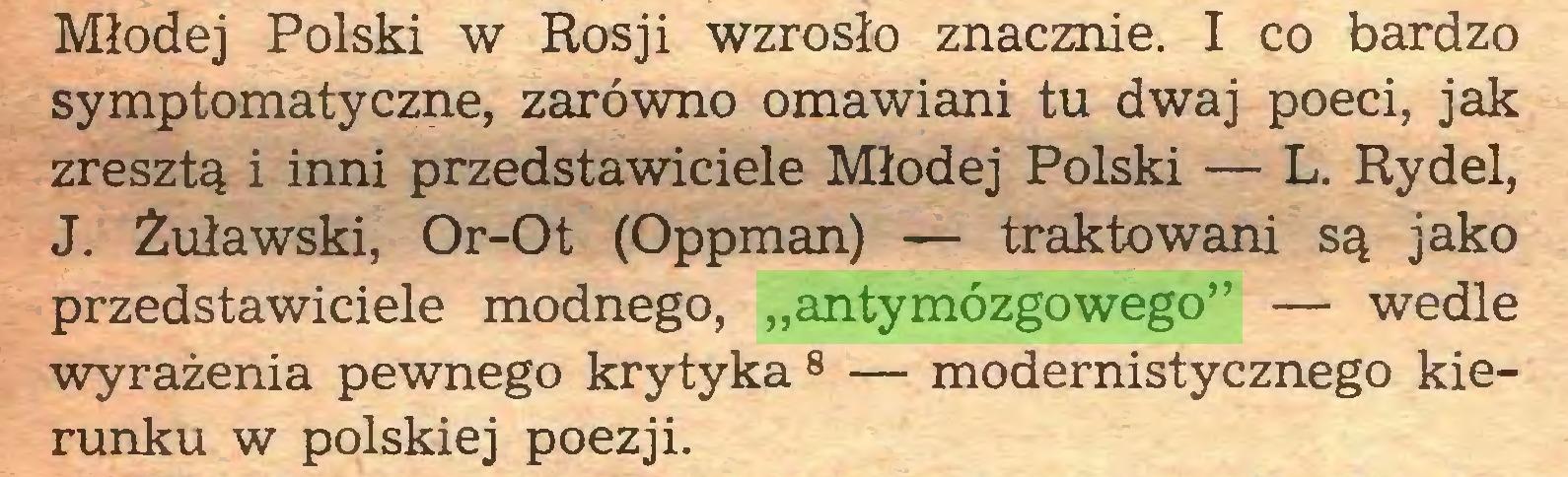 """(...) Młodej Polski w Rosji wzrosło znacznie. I co bardzo symptomatyczne, zarówno omawiani tu dwaj poeci, jak zresztą i inni przedstawiciele Młodej Polski — L. Rydel, J. Żuławski, Or-Ot (Oppman) — traktowani są jako przedstawiciele modnego, """"antymózgowego"""" — wedle wyrażenia pewnego krytyka 8 — modernistycznego kierunku w polskiej poezji..."""