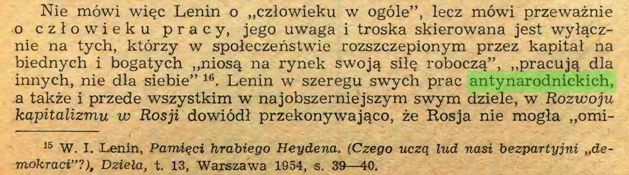 """(...) Nie mówi więc Lenin o """"człowieku w ogóle"""", lecz mówi przeważnie o człowieku pracy, jego uwaga i troska skierowana jest wyłącznie na tych, którzy w społeczeństwie rozszczepionym przez kapitał na biednych i bogatych """"niosą na rynek swoją siłę roboczą"""", """"pracują dla innych, nie dla siebie"""" 16. Lenin w szeregu swych prac antynarodnickich, a także i przede wszystkim w najobszerniejszym swym dziele, w Rozwoju kapitalizmu w Rosji dowiódł przekonywająco, że Rosja nie mogła """"omi* 1015 W. I. Lenin, Pamięci hrabiego Heydena. (Czego uczą lud nasi bezpartyjni """"demokraci""""?), Dzieła, t. 13, Warszawa 1954, s. 39—40..."""