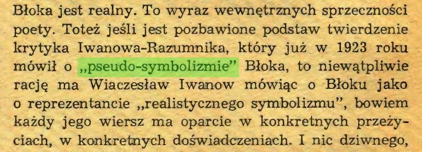 """(...) Błoka jest realny. To wyraz wewnętrznych sprzeczności poety. Toteż jeśli jest pozbawione podstaw twierdzenie krytyka Iwanowa-Razumnika, który już w 1923 roku mówił o """"pseudo-symbolizmie"""" Błoka, to niewątpliwie rację ma Wiaczesław Iwanow mówiąc o Błoku jako o reprezentancie """"realistycznego symbolizmu"""", bowiem każdy jego wiersz ma oparcie w konkretnych przeżyciach, w konkretnych doświadczeniach. I nic dziwnego,..."""