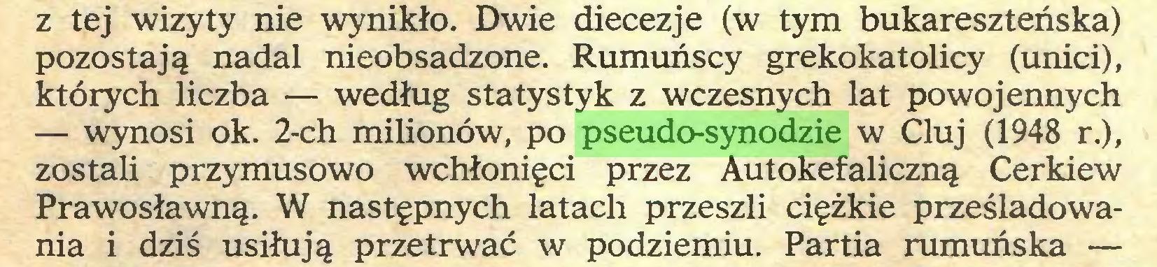 (...) z tej wizyty nie wynikło. Dwie diecezje (w tym bukareszteńska) pozostają nadal nieobsadzone. Rumuńscy grekokatolicy (unici), których liczba — według statystyk z wczesnych lat powojennych — wynosi ok. 2-ch milionów, po pseudo-synodzie w Cluj (1948 r.), zostali przymusowo wchłonięci przez Autokefaliczną Cerkiew Prawosławną. W następnych latach przeszli ciężkie prześladowania i dziś usiłują przetrwać w podziemiu. Partia rumuńska —...
