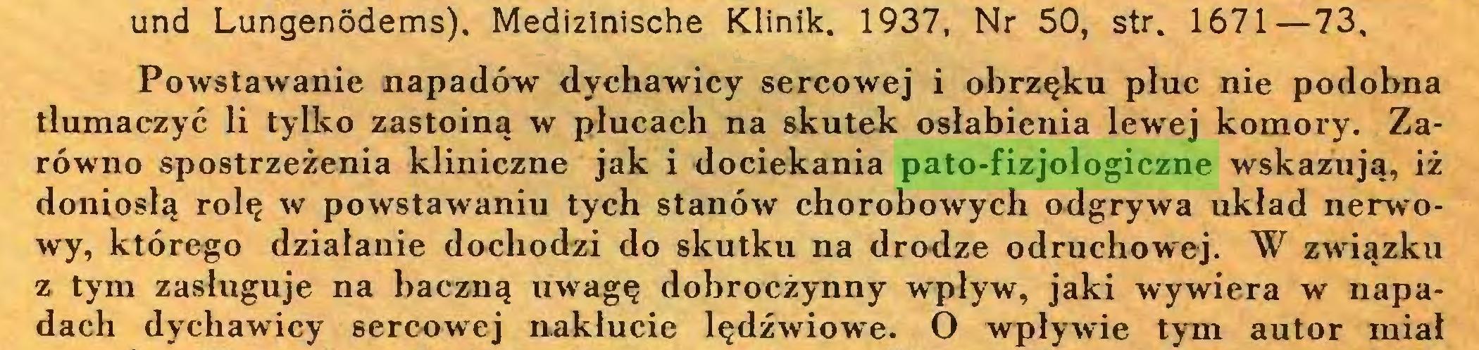 (...) und Lungenödems), Medizinische Klinik. 1937, Nr 50, str. 1671—73, Powstawanie napadów dychawicy sercowej i obrzęku płuc nie podobna tłumaczyć li tylko zastoiną w płucach na skutek osłabienia lewej komory. Zarówno spostrzeżenia kliniczne jak i dociekania pato-fizjologiczne wskazują, iż doniosłą rolę w powstawaniu tych stanów chorobowych odgrywa układ nerwowy, którego działanie dochodzi do skutku na drodze odruchowej. W związku z tym zasługuje na baczną uwagę dobroczynny wpływ, jaki wywiera w napadach dychawicy sercowej nakłucie lędźwiowe. O wpływie tym autor miał...