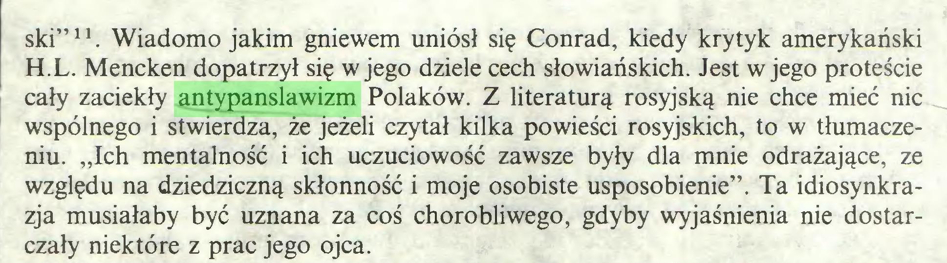 """(...) ski""""11. Wiadomo jakim gniewem uniósł się Conrad, kiedy krytyk amerykański H.L. Mencken dopatrzył się w jego dziele cech słowiańskich. Jest w jego proteście cały zaciekły antypanslawizm Polaków. Z literaturą rosyjską nie chce mieć nic wspólnego i stwierdza, że jeżeli czytał kilka powieści rosyjskich, to w tłumaczeniu. """"Ich mentalność i ich uczuciowość zawsze były dla mnie odrażające, ze względu na dziedziczną skłonność i moje osobiste usposobienie"""". Ta idiosynkrazja musiałaby być uznana za coś chorobliwego, gdyby wyjaśnienia nie dostarczały niektóre z prac jego ojca..."""