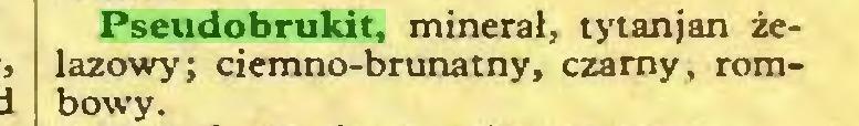 (...) Pseudobrukit, minerał, tytanjan żelazowy; ciemno-brunatny, czarny, rombowy...