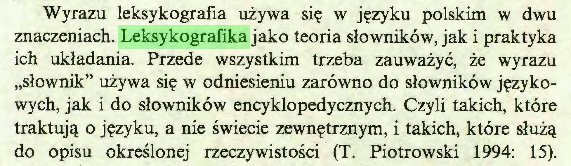 """(...) Wyrazu leksykografia używa się w języku polskim w dwu znaczeniach. Leksykografika jako teoria słowników, jak i praktyka ich układania. Przede wszystkim trzeba zauważyć, że wyrazu """"słownik"""" używa się w odniesieniu zarówno do słowników językowych, jak i do słowników encyklopedycznych. Czyli takich, które traktują o języku, a nie świecie zewnętrznym, i takich, które służą do opisu określonej rzeczywistości (T. Piotrowski 1994: 15)..."""