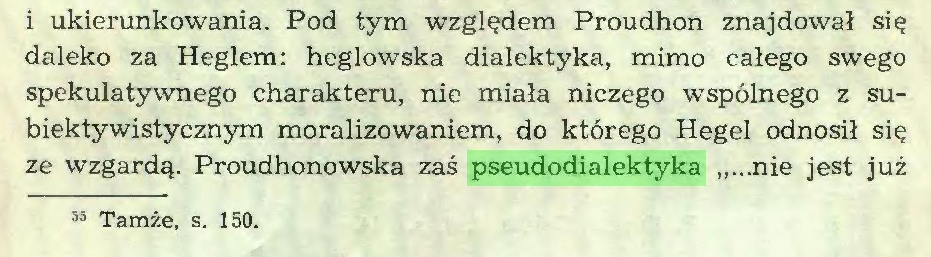 """(...) i ukierunkowania. Pod tym względem Proudhon znajdował się daleko za Heglem: heglowska dialektyka, mimo całego swego spekulatywnego charakteru, nie miała niczego wspólnego z subiektywistycznym moralizowaniem, do którego Hegel odnosił się ze wzgardą. Proudhonowska zaś pseudodialektyka """"...nie jest już 55 Tamże, s. 150..."""