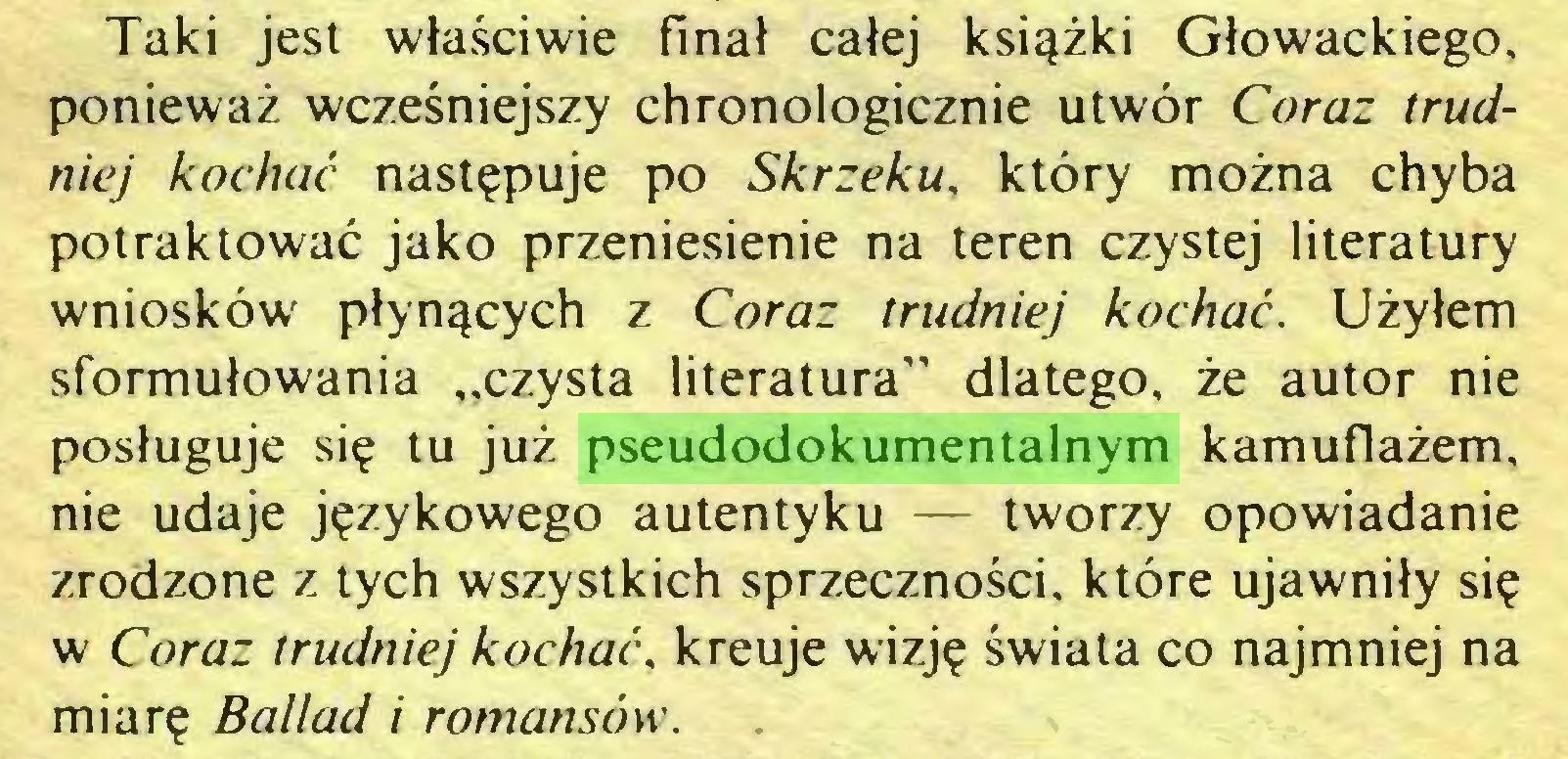 """(...) Taki jest właściwie finał całej książki Głowackiego, ponieważ wcześniejszy chronologicznie utwór Coraz trudniej kochać następuje po Skrzeku, który można chyba potraktować jako przeniesienie na teren czystej literatury wniosków płynących z Coraz trudniej kochać. Użyłem sformułowania """"czysta literatura"""" dlatego, że autor nie posługuje się tu już pseudodokumentalnym kamuflażem, nie udaje językowego autentyku — tworzy opowiadanie zrodzone z tych wszystkich sprzeczności, które ujawniły się w Coraz trudniej kochać, kreuje wizję świata co najmniej na miarę Ballad i romansów..."""