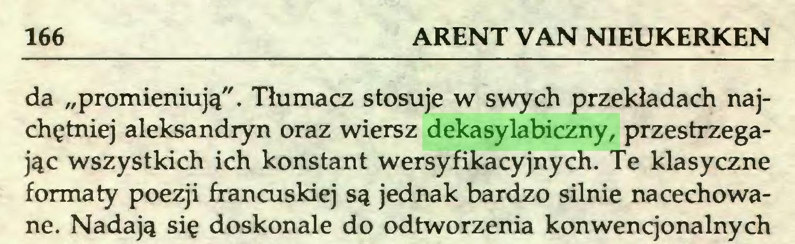 """(...) 166 ARENT VAN NIEUKERKEN da """"promieniują"""". Tłumacz stosuje w swych przekładach najchętniej aleksandryn oraz wiersz dekasylabiczny, przestrzegając wszystkich ich konstant wersyfikacyjnych. Te klasyczne formaty poezji francuskiej są jednak bardzo silnie nacechowane. Nadają się doskonale do odtworzenia konwencjonalnych..."""