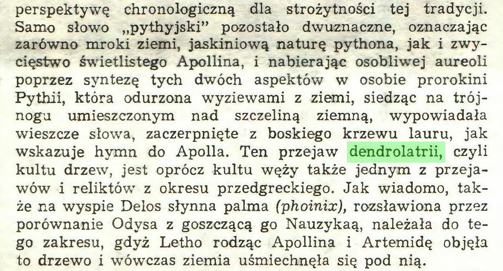"""(...) perspektywę chronologiczną dla strożytności tej tradycji. Samo słowo """"pythyjski"""" pozostało dwuznaczne, oznaczając zarówno mroki ziemi, jaskiniową naturę pythona, jak i zwycięstwo świetlistego Apollina, i nabierając osobliwej aureoli poprzez syntezę tych dwóch aspektów w osobie prorokini Pythii, która odurzona wyziewami z ziemi, siedząc na trójnogu umieszczonym nad szczeliną ziemną, wypowiadała wieszcze słowa, zaczerpnięte z boskiego krzewu lauru, jak wskazuje hymn do Apolla. Ten przejaw dendrolatrii, czyli kultu drzew, jest oprócz kultu węży także jednym z przejawów i reliktów z okresu przedgreckiego. Jak wiadomo, także na wyspie Delos słynna palma (phoinix), rozsławiona przez porównanie Odysa z goszczącą go Nauzykaą, należała do tego zakresu, gdyż Letho rodząc Apollina i Artemidę objęła to drzewo i wówczas ziemia uśmiechnęła się pod nią..."""