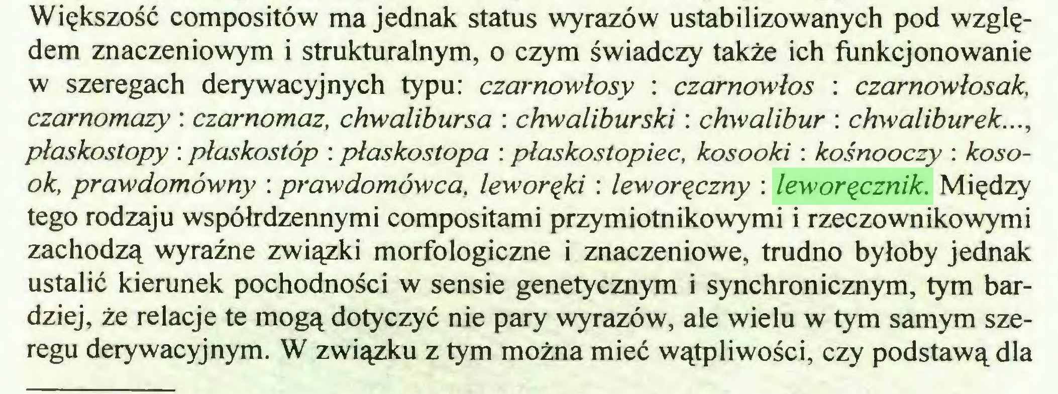 (...) Większość compositów ma jednak status wyrazów ustabilizowanych pod względem znaczeniowym i strukturalnym, o czym świadczy także ich funkcjonowanie w szeregach derywacyjnych typu: czarnowłosy : czarnowłos : czarnowłosak, czarnomazy : czarnomaz, chwalibursa : chwaliburski: chwalibur : chwaliburek..., płaskostopy : płaskostóp : płaskostopa : płaskostopiec, kosooki : kośnooczy : kosook, prawdomówny : prawdomówca, leworęki : leworęczny : leworęcznik. Między tego rodzaju współrdzennymi compositami przymiotnikowymi i rzeczownikowymi zachodzą wyraźne związki morfologiczne i znaczeniowe, trudno byłoby jednak ustalić kierunek pochodności w sensie genetycznym i synchronicznym, tym bardziej, że relacje te mogą dotyczyć nie pary wyrazów, ale wielu w tym samym szeregu derywacyjnym. W związku z tym można mieć wątpliwości, czy podstawą dla...