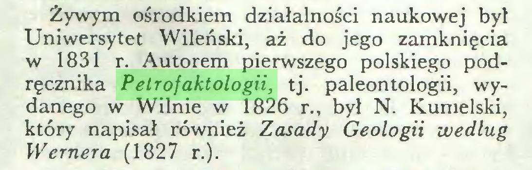 (...) Żywym ośrodkiem działalności naukowej był Uniwersytet Wileński, aż do jego zamknięcia w 1831 r. Autorem pierwszego polskiego podręcznika Petrofaktologii, tj. paleontologii, wydanego w Wilnie w 1826 r., był N. Kumelski, który napisał również Zasady Geologii według Wernera (1827 r.)...